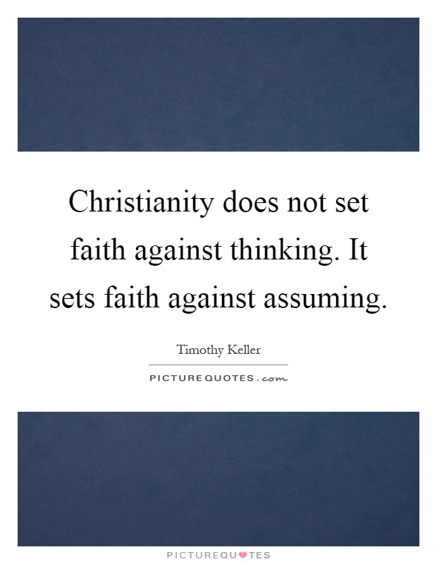 Christianity does not set faith against thinking. It sets faith against assuming Picture Quote #1