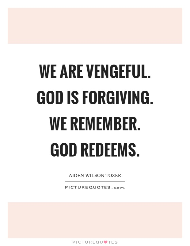 We are vengeful. God is forgiving. We remember. God redeems Picture Quote #1