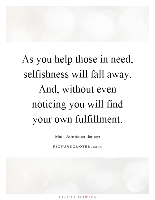 As you help those in need, selfishness will fall away. And, without even noticing you will find your own fulfillment Picture Quote #1