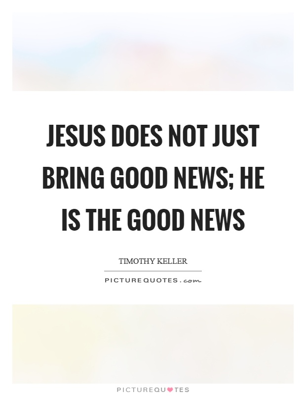 Jesus does not just bring good news; he is the good news Picture Quote #1