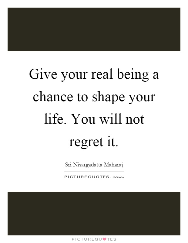Give your real being a chance to shape your life. You will not regret it Picture Quote #1