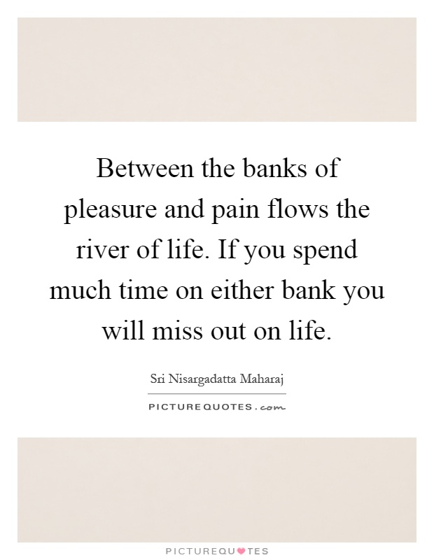 Between the banks of pleasure and pain flows the river of life. If you spend much time on either bank you will miss out on life Picture Quote #1