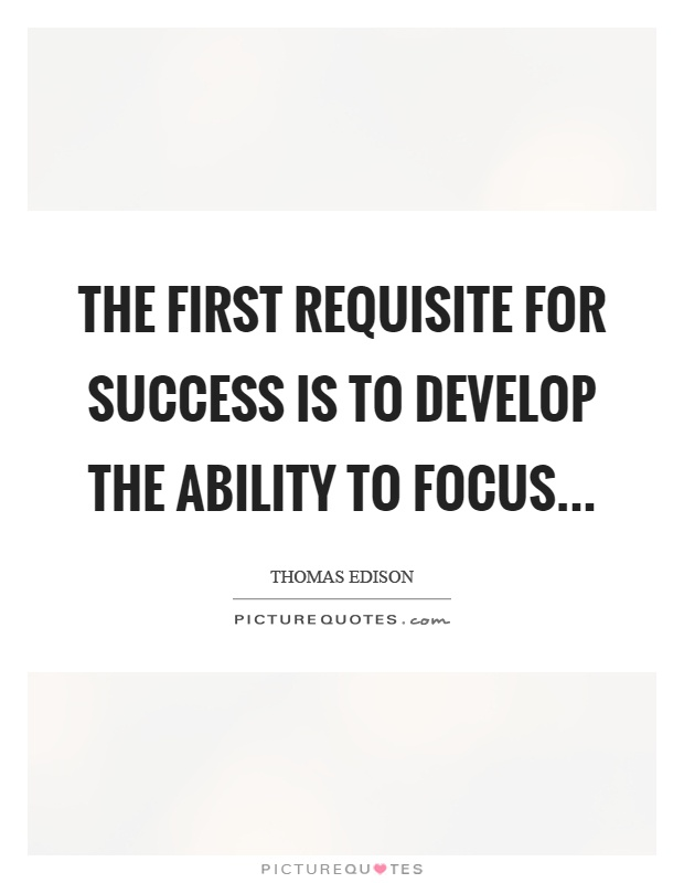 The first requisite for success is to develop the ability to focus Picture Quote #1