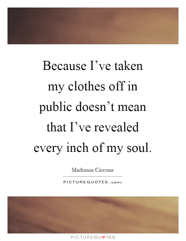 Because I've taken my clothes off in public doesn't mean that I've revealed every inch of my soul Picture Quote #1