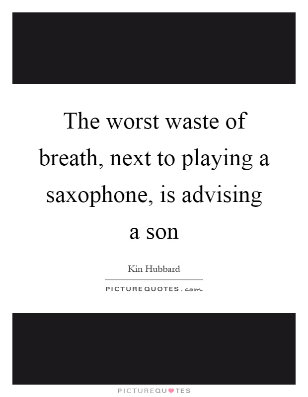 The worst waste of breath, next to playing a saxophone, is advising a son Picture Quote #1
