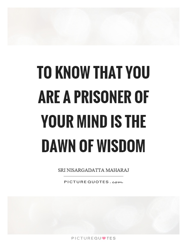 To know that you are a prisoner of your mind is the dawn of wisdom Picture Quote #1