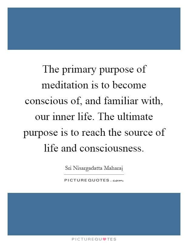 The primary purpose of meditation is to become conscious of, and familiar with, our inner life. The ultimate purpose is to reach the source of life and consciousness Picture Quote #1