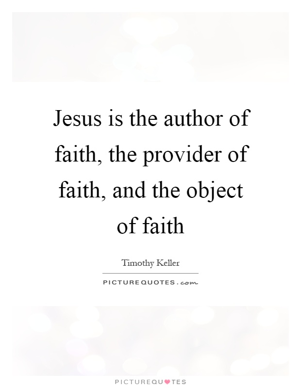 Jesus is the author of faith, the provider of faith, and the object of faith Picture Quote #1