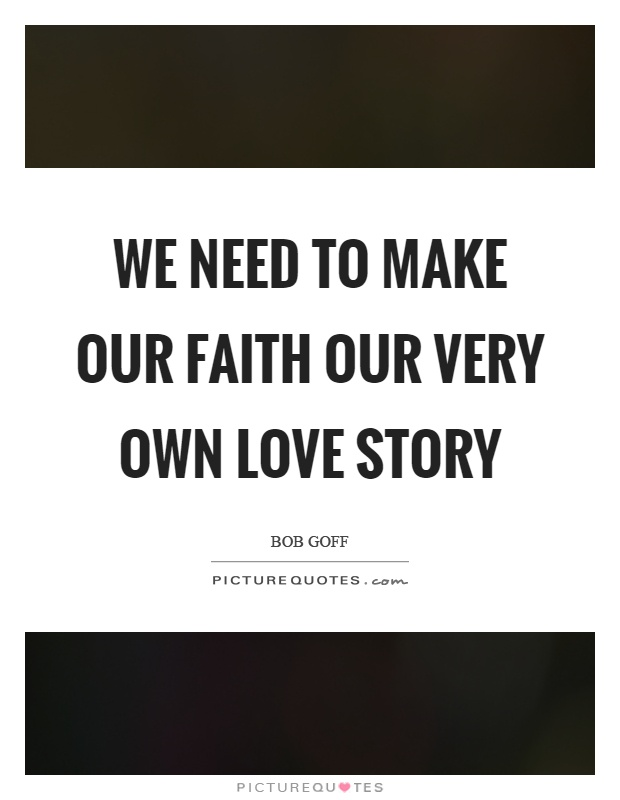 We need to make our faith our very own love story Picture Quote #1