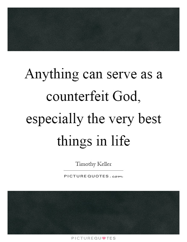 Anything can serve as a counterfeit God, especially the very best things in life Picture Quote #1