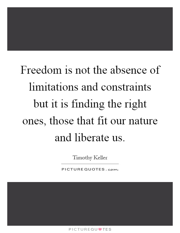 Freedom is not the absence of limitations and constraints but it is finding the right ones, those that fit our nature and liberate us Picture Quote #1