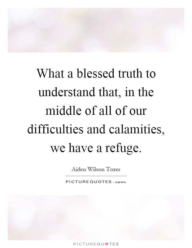 What a blessed truth to understand that, in the middle of all of our difficulties and calamities, we have a refuge Picture Quote #1