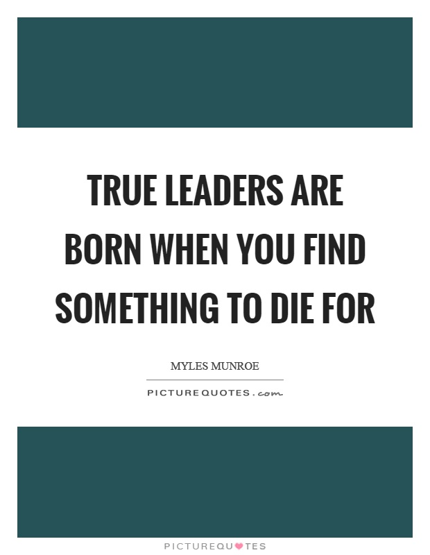 True leaders are born when you find something to die for Picture Quote #1