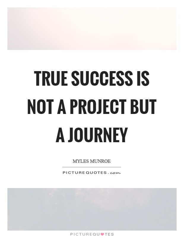 True success is not a project but a journey – Project Quote