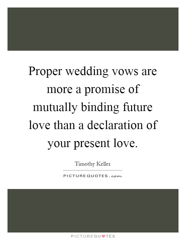 Proper wedding vows are more a promise of mutually binding future love than a declaration of your present love Picture Quote #1