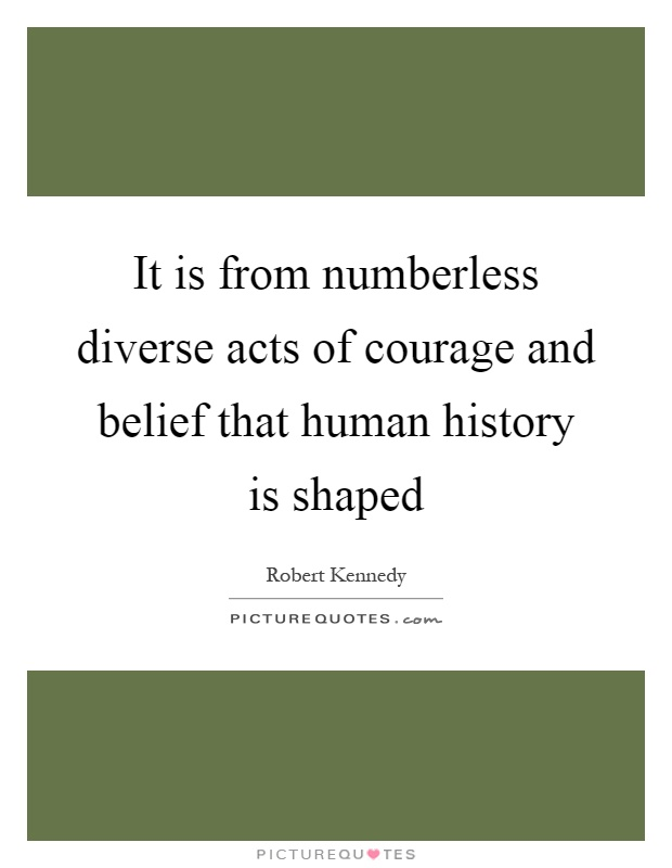 It is from numberless diverse acts of courage and belief that human history is shaped Picture Quote #1