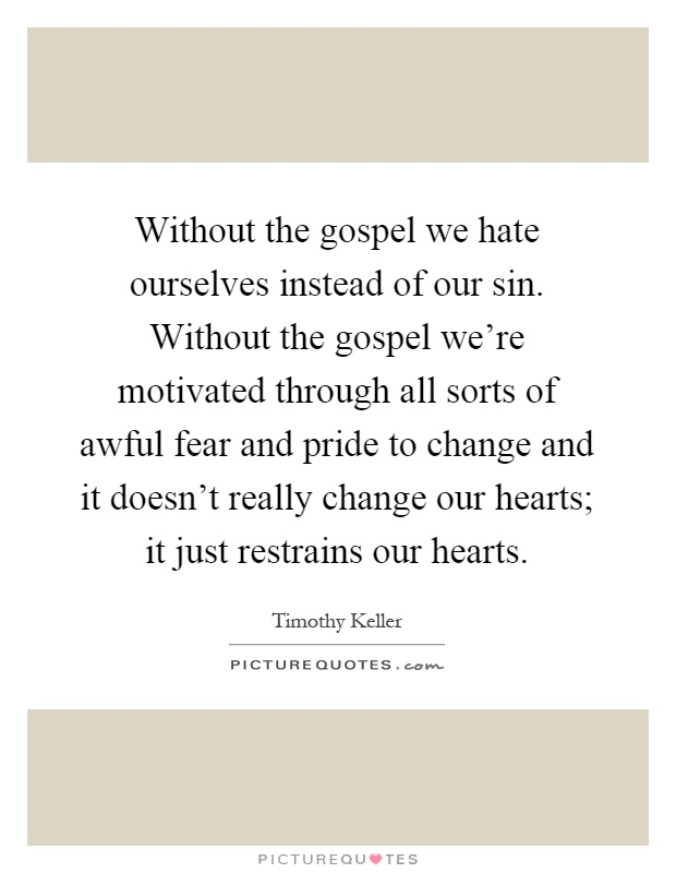 Without the gospel we hate ourselves instead of our sin. Without the gospel we're motivated through all sorts of awful fear and pride to change and it doesn't really change our hearts; it just restrains our hearts Picture Quote #1