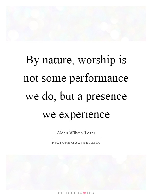 By nature, worship is not some performance we do, but a presence we experience Picture Quote #1