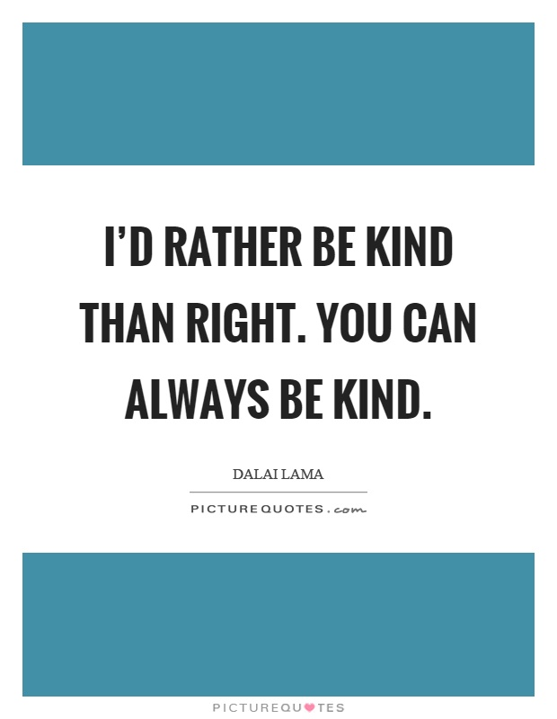 I'd rather be kind than right. You can always be kind Picture Quote #1