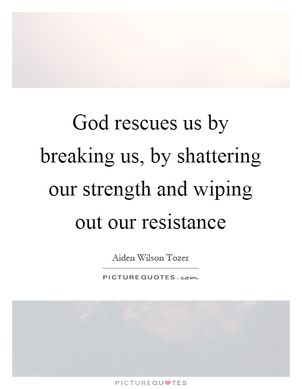 God rescues us by breaking us, by shattering our strength and wiping out our resistance Picture Quote #1