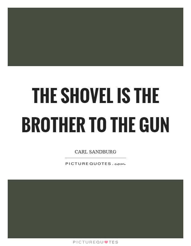 The shovel is the brother to the gun Picture Quote #1