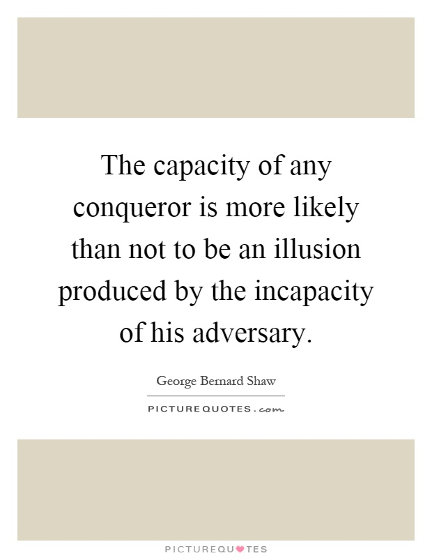 The capacity of any conqueror is more likely than not to be an illusion produced by the incapacity of his adversary Picture Quote #1