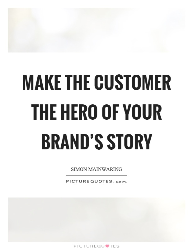 Make the customer the hero of your brand's story Picture Quote #1