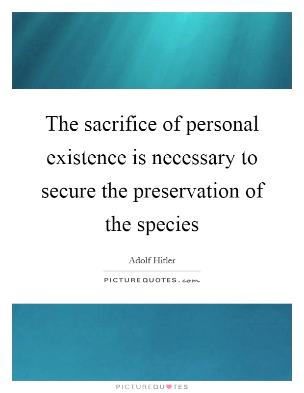 The sacrifice of personal existence is necessary to secure the preservation of the species Picture Quote #1