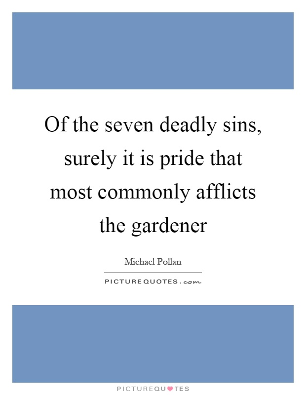 Of the seven deadly sins, surely it is pride that most commonly afflicts the gardener Picture Quote #1