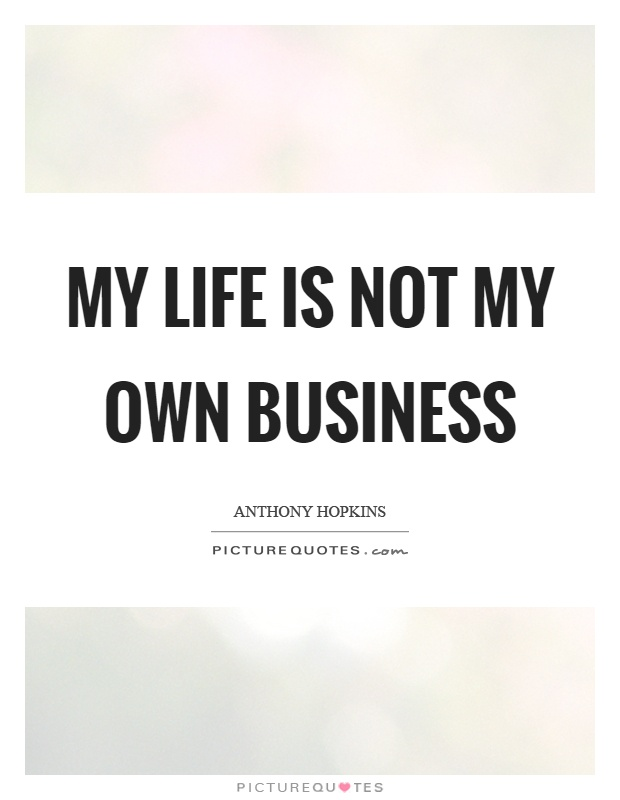My life is not my own business Picture Quote #1
