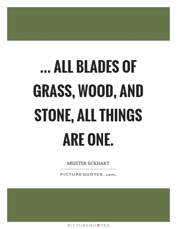 ... all blades of grass, wood, and stone, all things are One Picture Quote #1