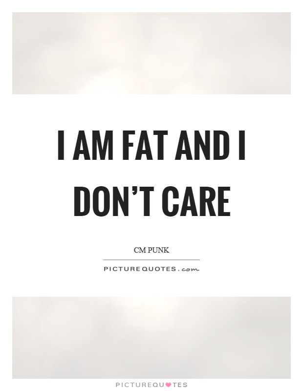 I am fat and I don't care Picture Quote #1