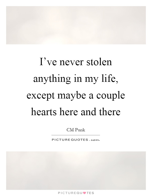 I've never stolen anything in my life, except maybe a couple hearts here and there Picture Quote #1