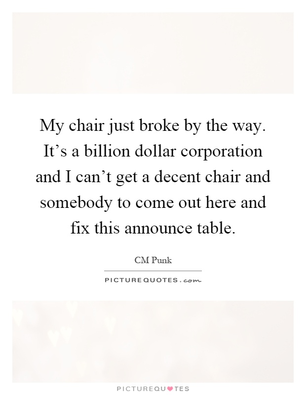 My chair just broke by the way. It's a billion dollar corporation and I can't get a decent chair and somebody to come out here and fix this announce table Picture Quote #1
