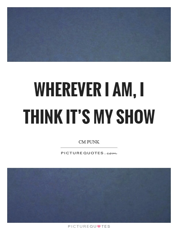 Wherever I am, I think it's my show Picture Quote #1