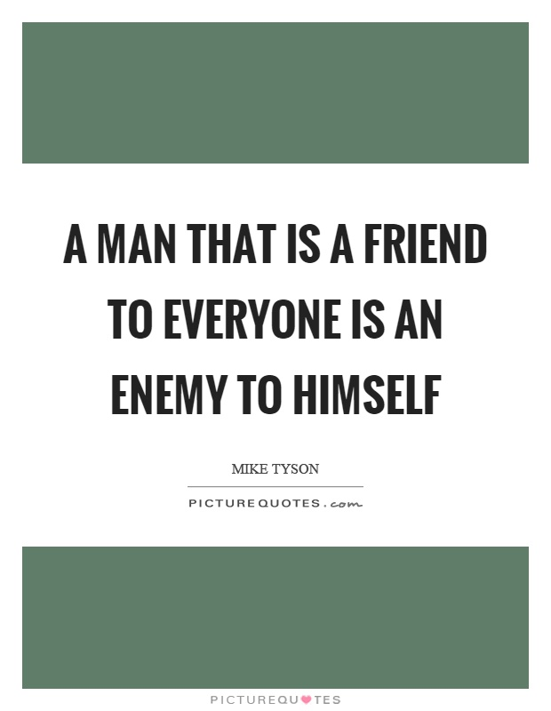 A man that is a friend to everyone is an enemy to himself Picture Quote #1