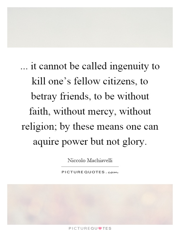 ... it cannot be called ingenuity to kill one's fellow citizens, to betray friends, to be without faith, without mercy, without religion; by these means one can aquire power but not glory Picture Quote #1