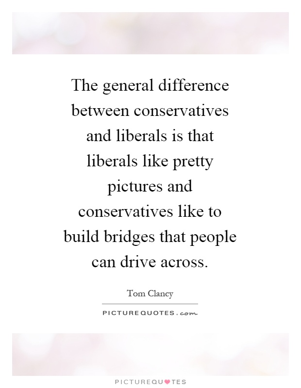 The general difference between conservatives and liberals is that liberals like pretty pictures and conservatives like to build bridges that people can drive across Picture Quote #1