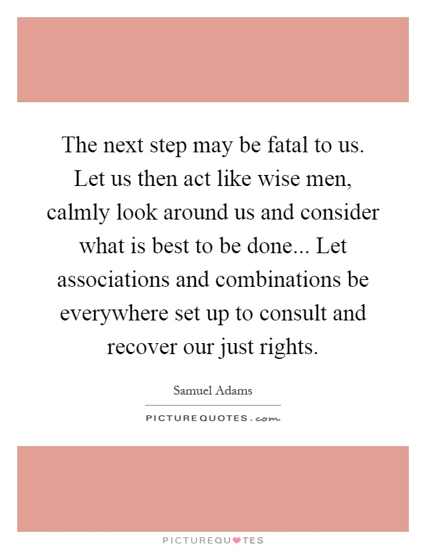 The next step may be fatal to us. Let us then act like wise men, calmly look around us and consider what is best to be done... Let associations and combinations be everywhere set up to consult and recover our just rights Picture Quote #1