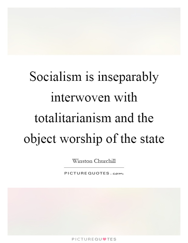 Socialism is inseparably interwoven with totalitarianism and the object worship of the state Picture Quote #1