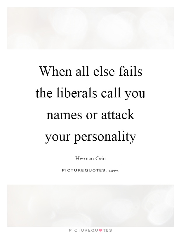 When all else fails the liberals call you names or attack your personality Picture Quote #1