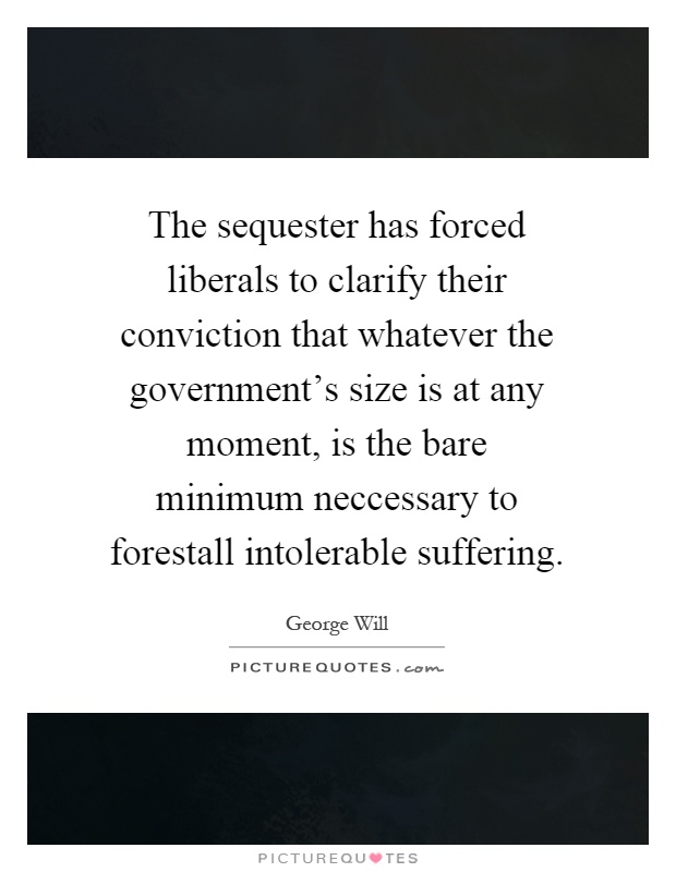 The sequester has forced liberals to clarify their conviction that whatever the government's size is at any moment, is the bare minimum neccessary to forestall intolerable suffering Picture Quote #1