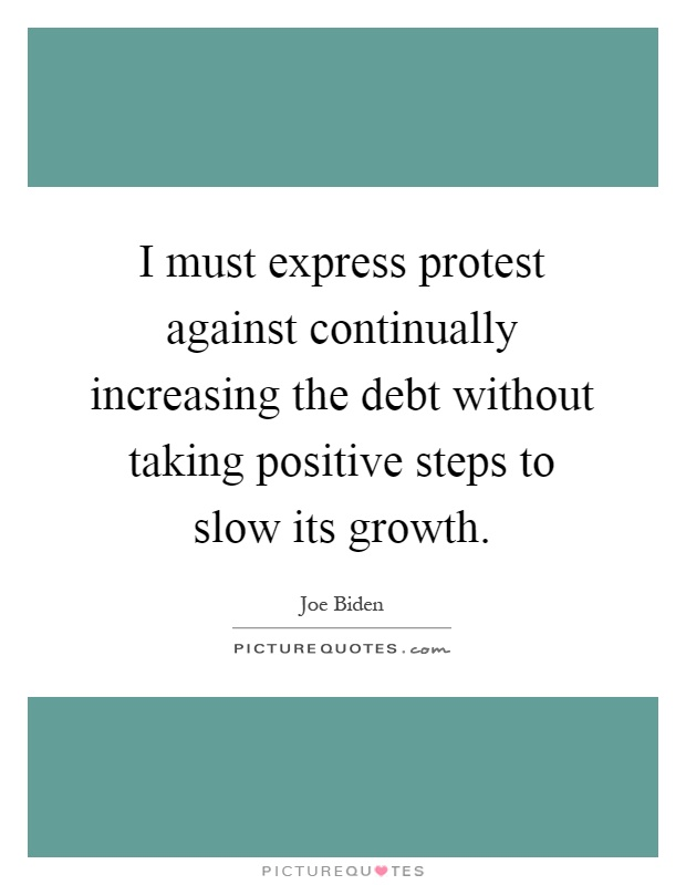 I must express protest against continually increasing the debt without taking positive steps to slow its growth Picture Quote #1