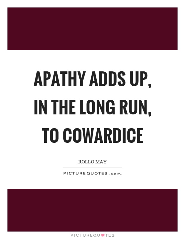 Apathy adds up, in the long run, to cowardice Picture Quote #1