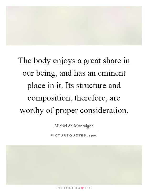 The body enjoys a great share in our being, and has an eminent place in it. Its structure and composition, therefore, are worthy of proper consideration Picture Quote #1