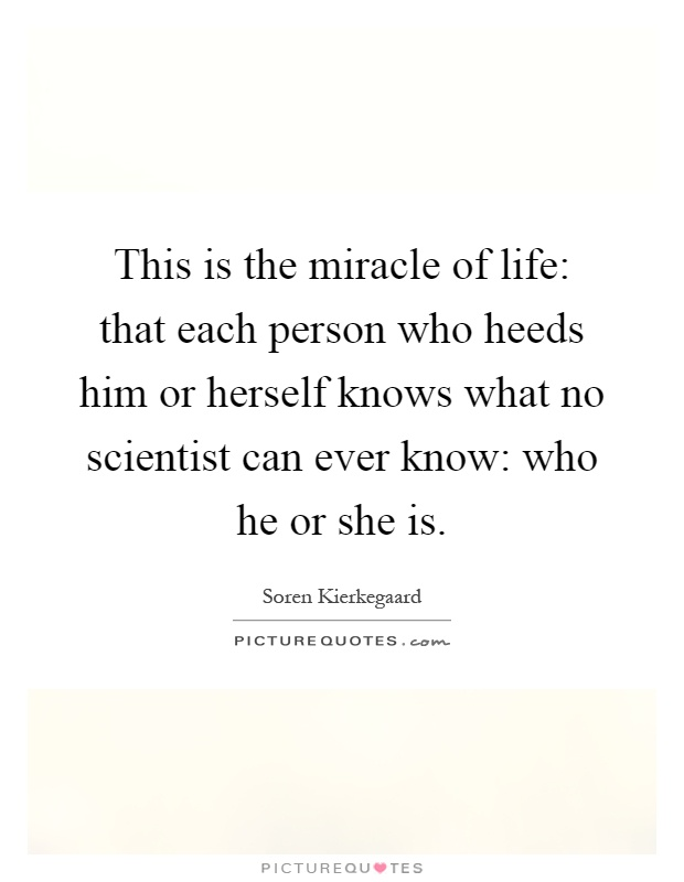 This is the miracle of life: that each person who heeds him or herself knows what no scientist can ever know: who he or she is Picture Quote #1