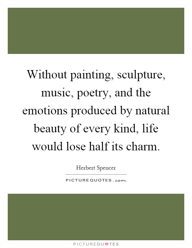 Without painting, sculpture, music, poetry, and the emotions produced by natural beauty of every kind, life would lose half its charm Picture Quote #1