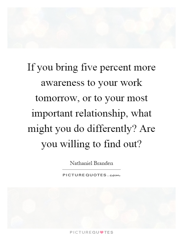 If you bring five percent more awareness to your work tomorrow, or to your most important relationship, what might you do differently? Are you willing to find out? Picture Quote #1