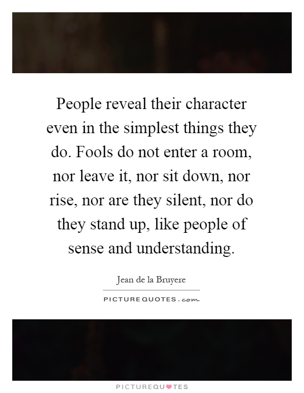 People reveal their character even in the simplest things they do. Fools do not enter a room, nor leave it, nor sit down, nor rise, nor are they silent, nor do they stand up, like people of sense and understanding Picture Quote #1