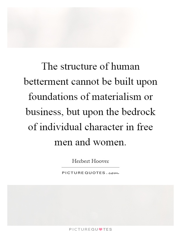 The structure of human betterment cannot be built upon foundations of materialism or business, but upon the bedrock of individual character in free men and women Picture Quote #1